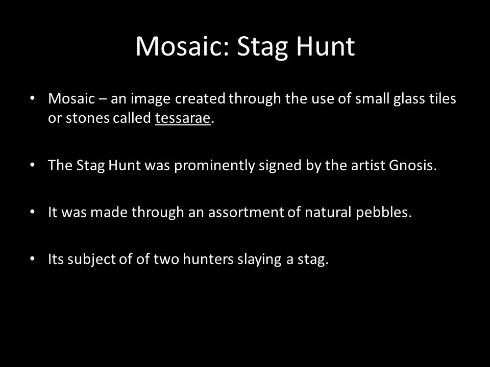 Mosaic: Stag Hunt Mosaic – an image created through the use of small glass tiles or stones called tessarae.