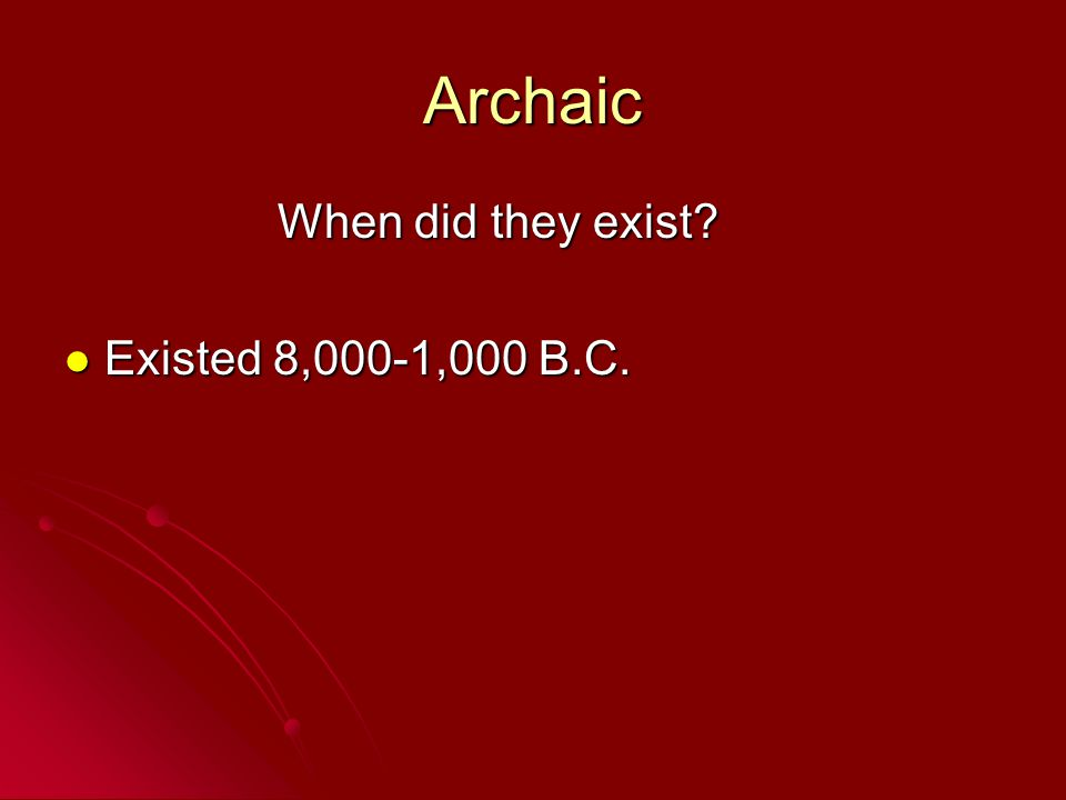 Archaic When did they exist Existed 8,000-1,000 B.C.