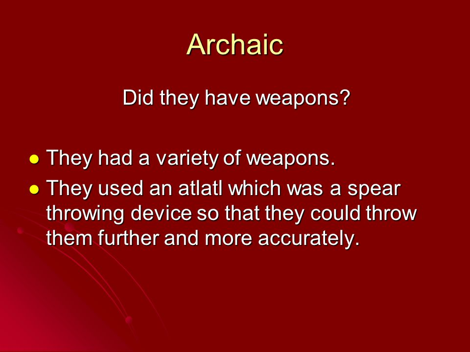 Archaic Did they have weapons They had a variety of weapons.