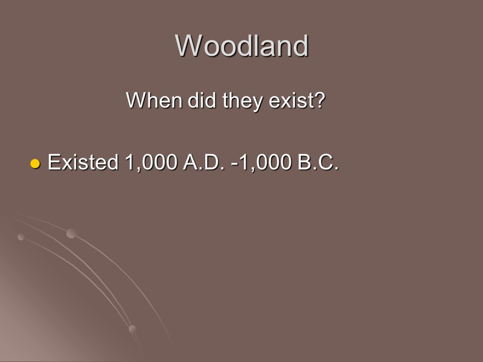 Woodland When did they exist Existed 1,000 A.D. -1,000 B.C.