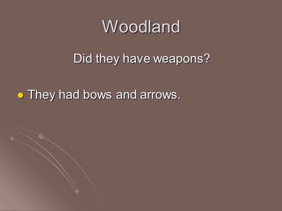 Woodland Did they have weapons They had bows and arrows.