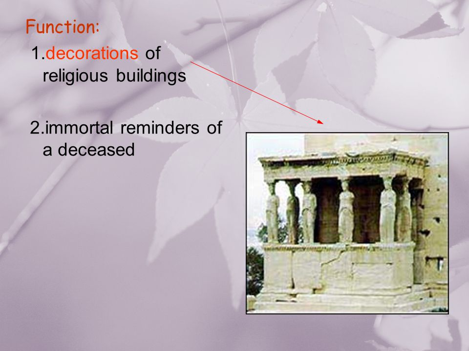 Function: 1.decorations of religious buildings 2.immortal reminders of a deceased