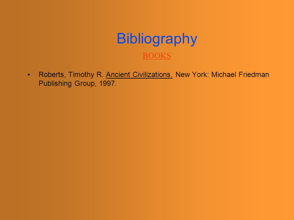 Bibliography BOOKS. Roberts, Timothy R. Ancient Civilizations.