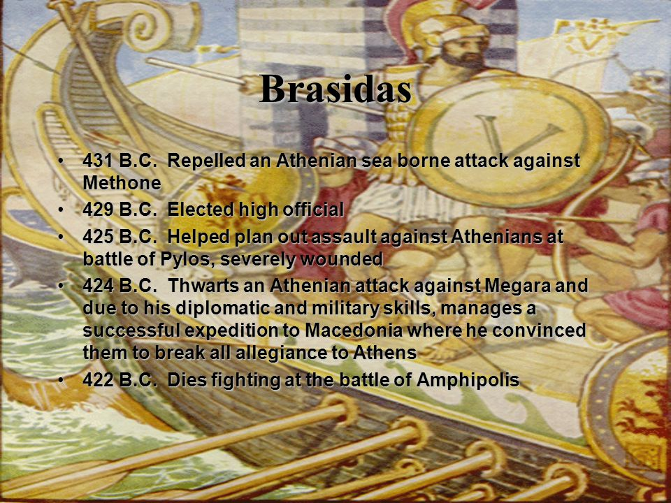 Brasidas 431 B.C. Repelled an Athenian sea borne attack against Methone. 429 B.C. Elected high official.