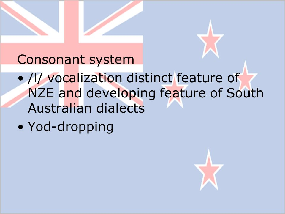Consonant system /l/ vocalization distinct feature of NZE and developing feature of South Australian dialects.