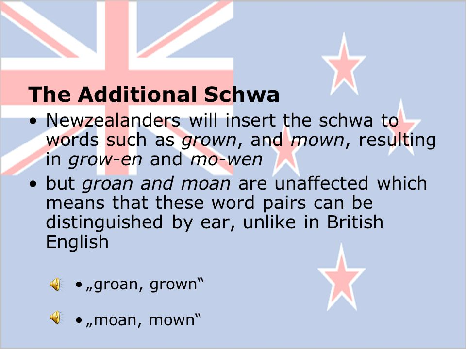 The Additional Schwa Newzealanders will insert the schwa to words such as grown, and mown, resulting in grow-en and mo-wen.