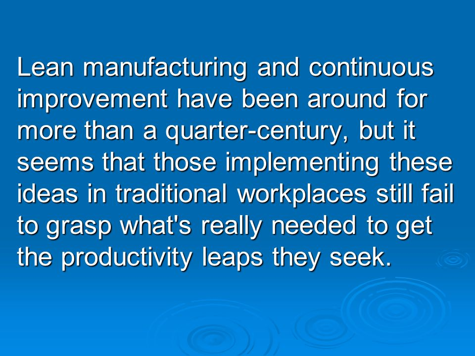 Lean manufacturing and continuous improvement have been around for more than a quarter-century, but it seems that those implementing these ideas in traditional workplaces still fail to grasp what s really needed to get the productivity leaps they seek.