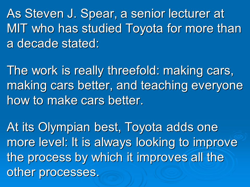 As Steven J. Spear, a senior lecturer at MIT who has studied Toyota for more than a decade stated: