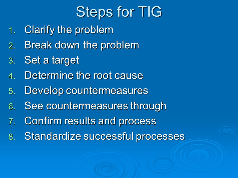 Steps for TIG Clarify the problem Break down the problem Set a target