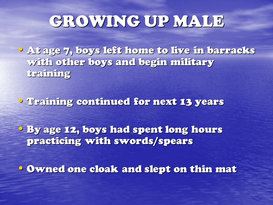 GROWING UP MALE At age 7, boys left home to live in barracks with other boys and begin military training.