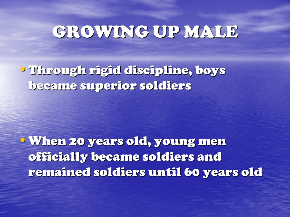 GROWING UP MALE Through rigid discipline, boys became superior soldiers.