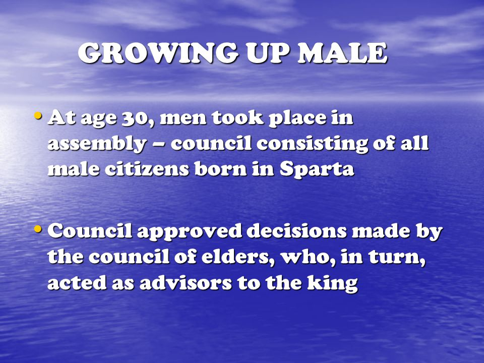 GROWING UP MALE At age 30, men took place in assembly – council consisting of all male citizens born in Sparta.