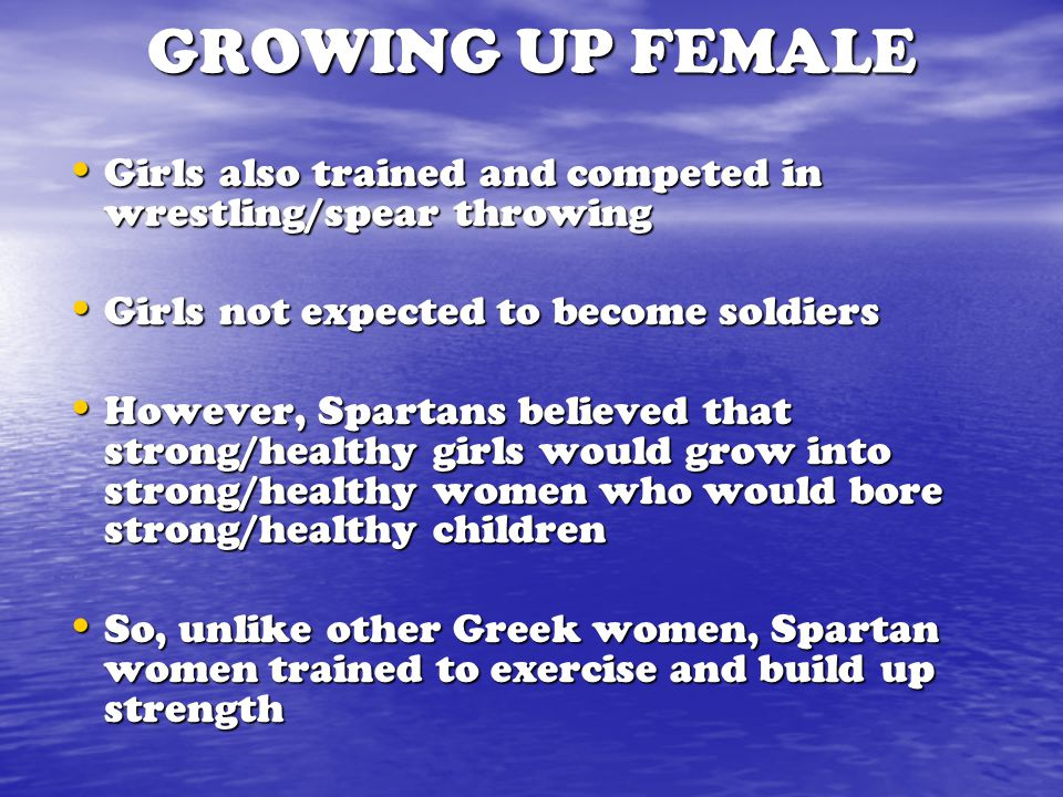 GROWING UP FEMALE Girls also trained and competed in wrestling/spear throwing. Girls not expected to become soldiers.
