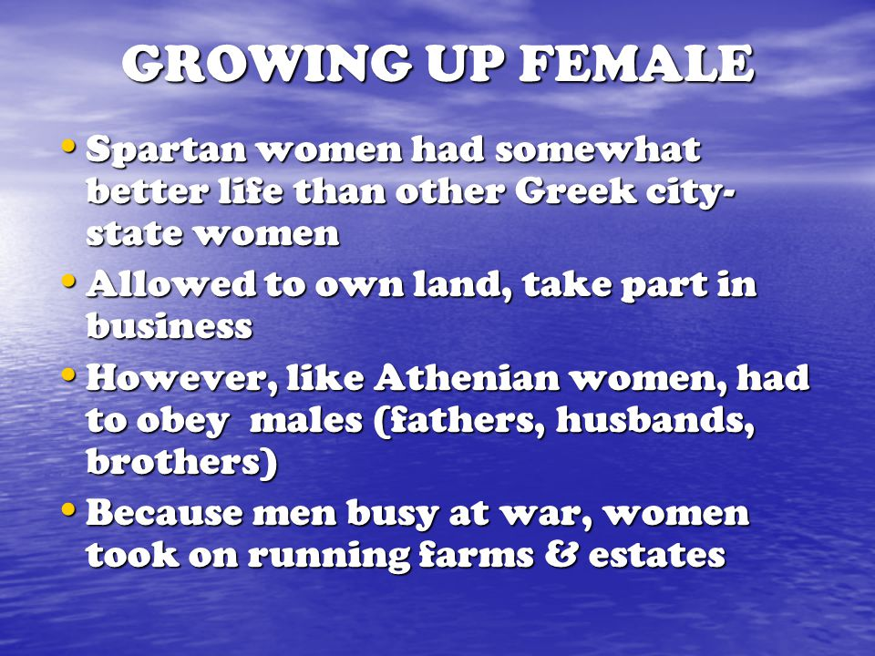 GROWING UP FEMALE Spartan women had somewhat better life than other Greek city-state women. Allowed to own land, take part in business.