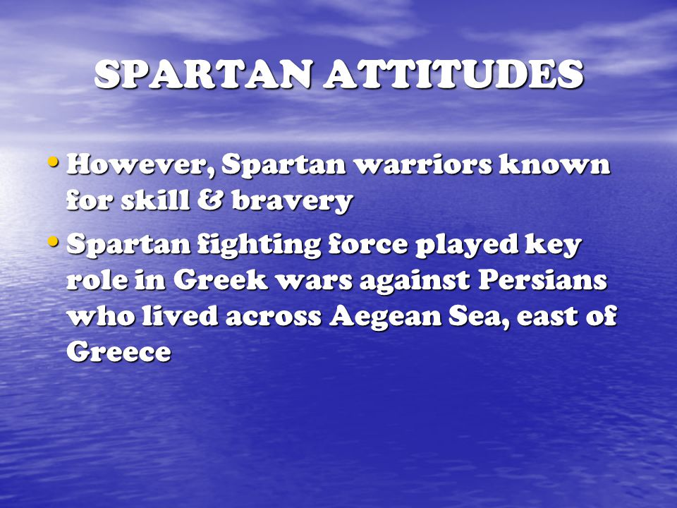 SPARTAN ATTITUDES However, Spartan warriors known for skill & bravery