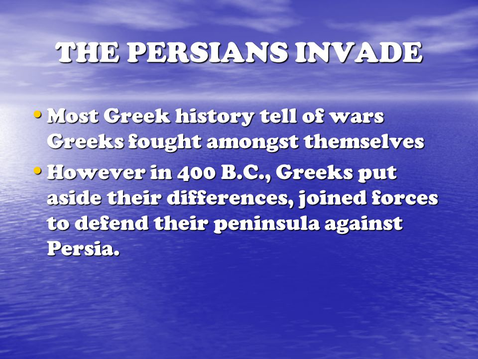 THE PERSIANS INVADE Most Greek history tell of wars Greeks fought amongst themselves.