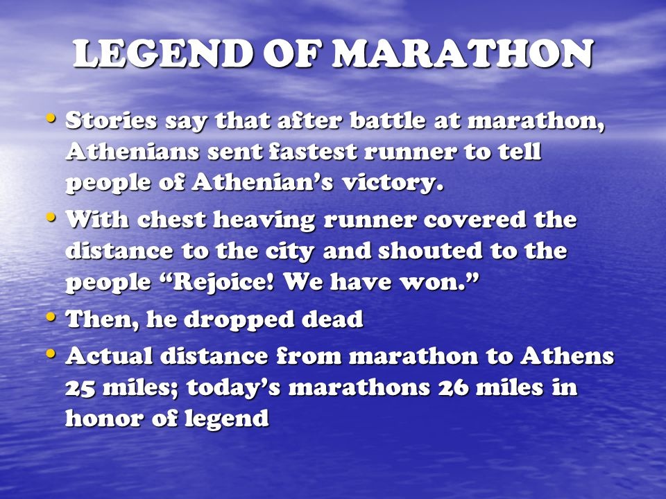 LEGEND OF MARATHON Stories say that after battle at marathon, Athenians sent fastest runner to tell people of Athenian's victory.
