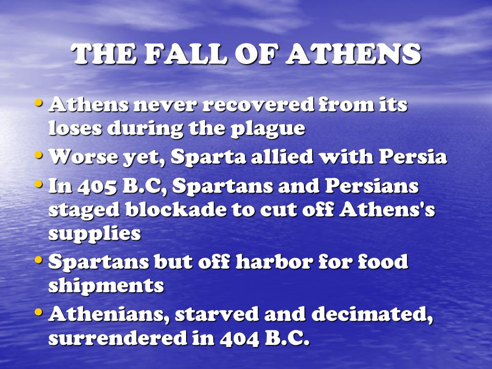 THE FALL OF ATHENS Athens never recovered from its loses during the plague. Worse yet, Sparta allied with Persia.