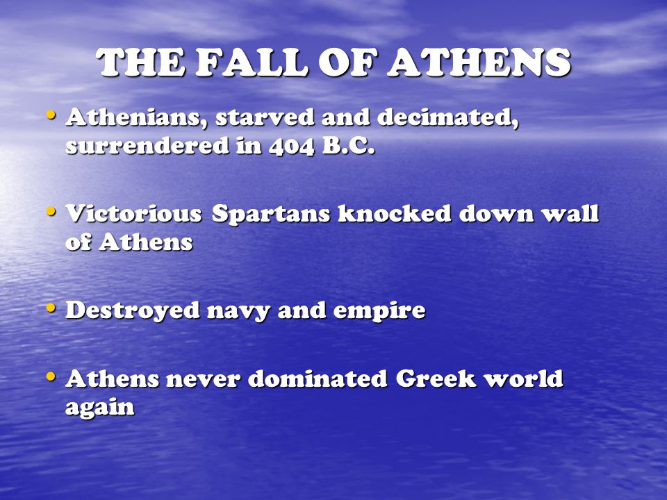 THE FALL OF ATHENS Athenians, starved and decimated, surrendered in 404 B.C. Victorious Spartans knocked down wall of Athens.
