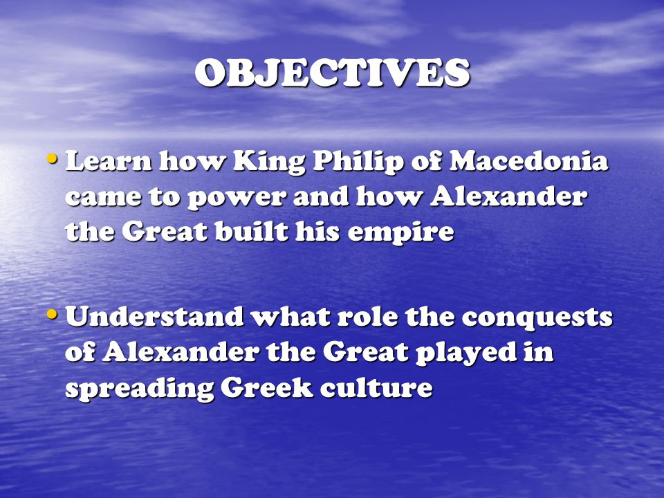 OBJECTIVES Learn how King Philip of Macedonia came to power and how Alexander the Great built his empire.