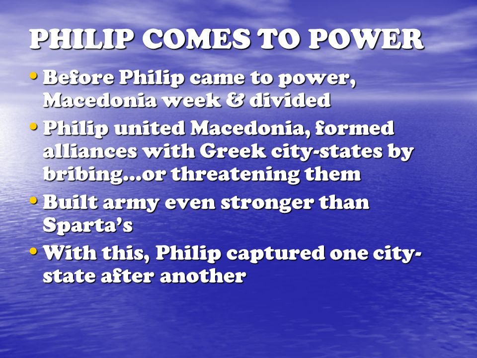 PHILIP COMES TO POWER Before Philip came to power, Macedonia week & divided.