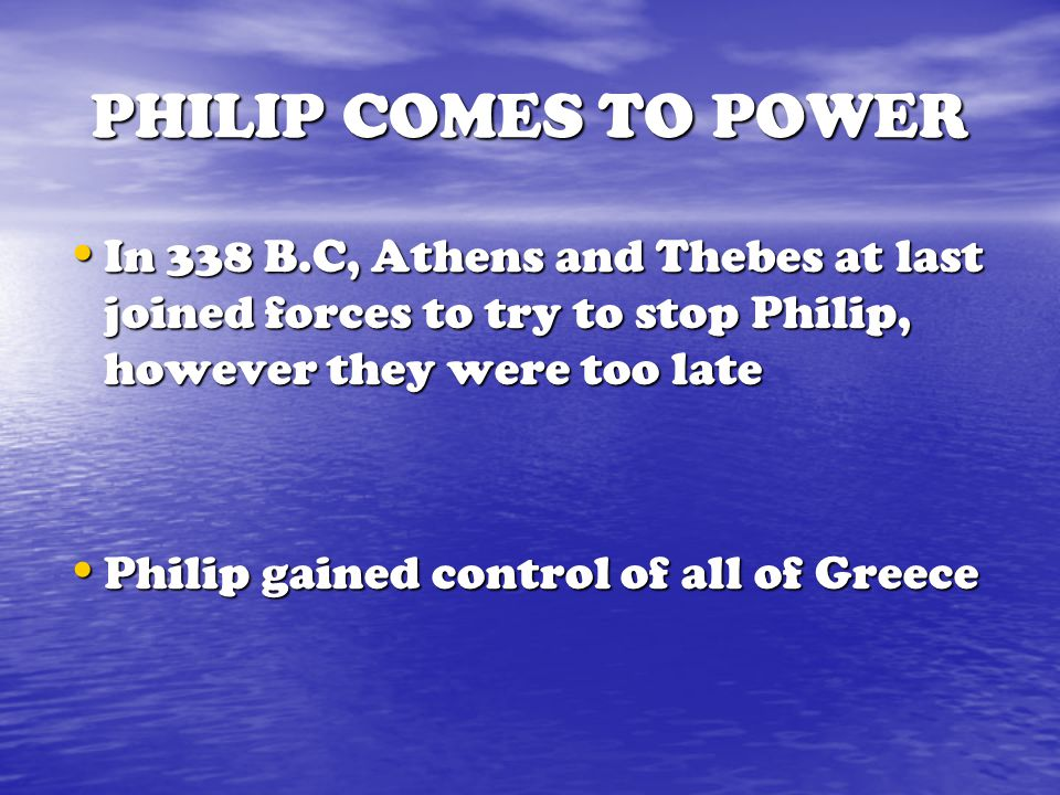 PHILIP COMES TO POWER In 338 B.C, Athens and Thebes at last joined forces to try to stop Philip, however they were too late.