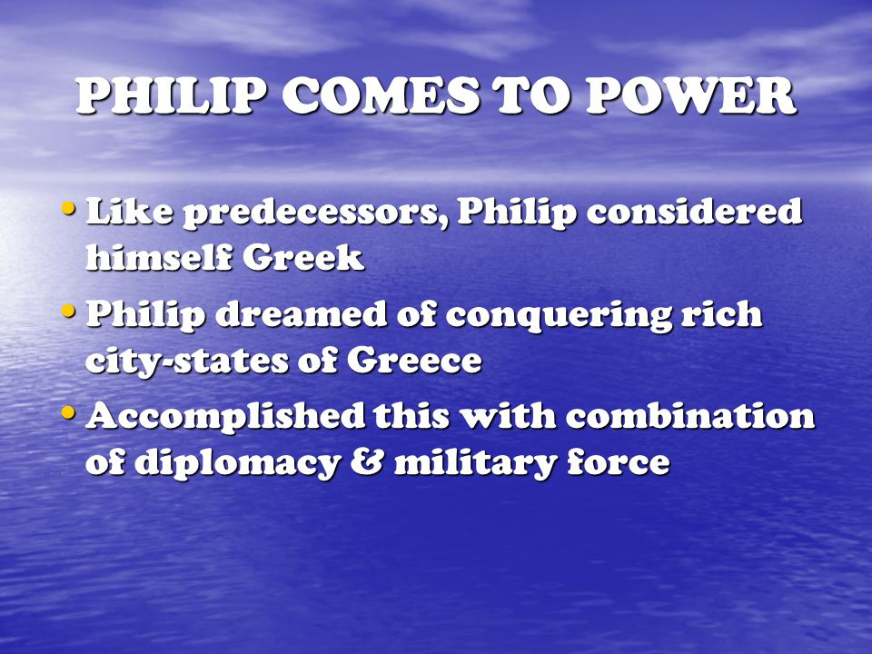 PHILIP COMES TO POWER Like predecessors, Philip considered himself Greek. Philip dreamed of conquering rich city-states of Greece.