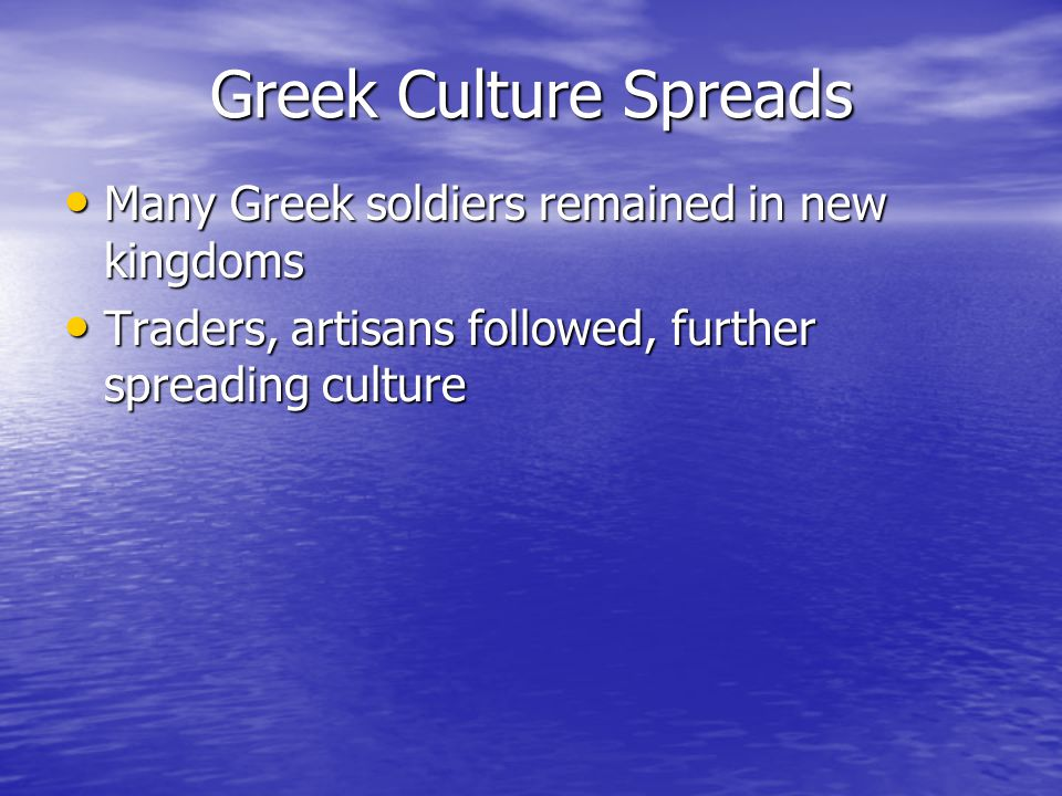 Greek Culture Spreads Many Greek soldiers remained in new kingdoms