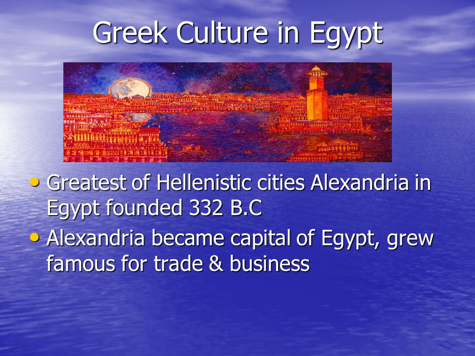 Greek Culture in Egypt Greatest of Hellenistic cities Alexandria in Egypt founded 332 B.C.