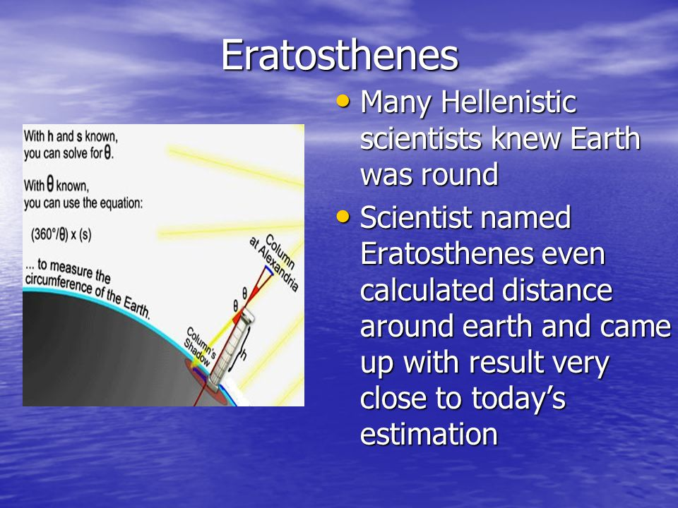 Eratosthenes Many Hellenistic scientists knew Earth was round