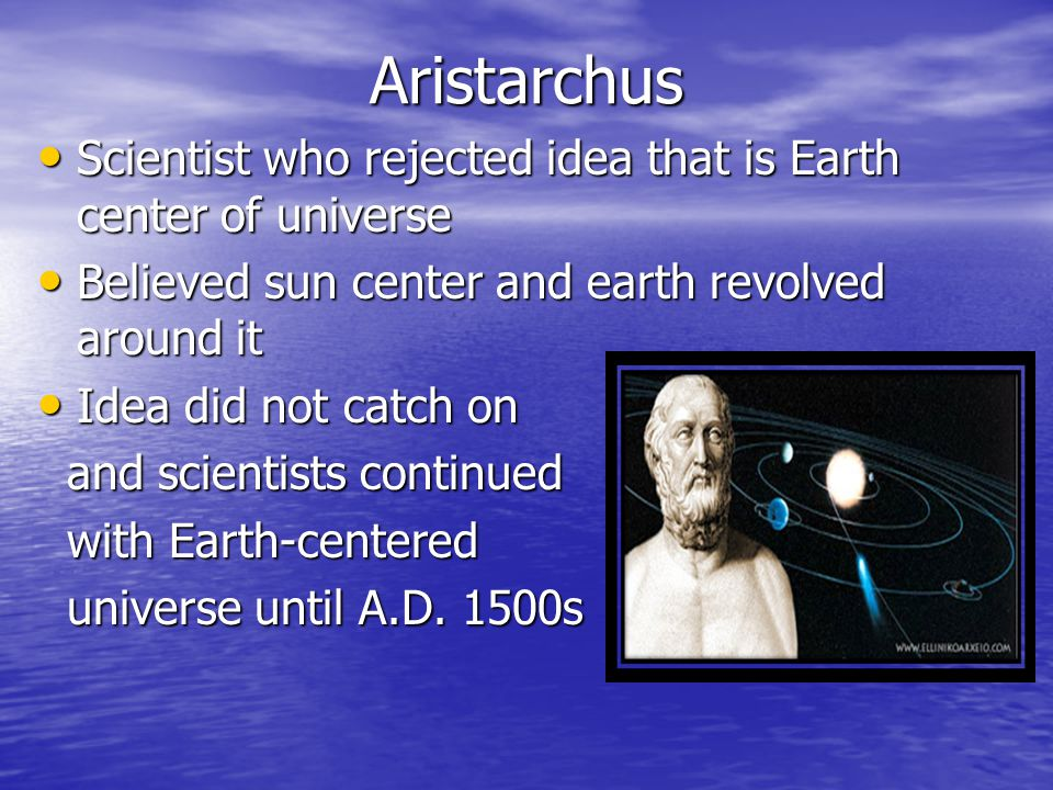 Aristarchus Scientist who rejected idea that is Earth center of universe. Believed sun center and earth revolved around it.