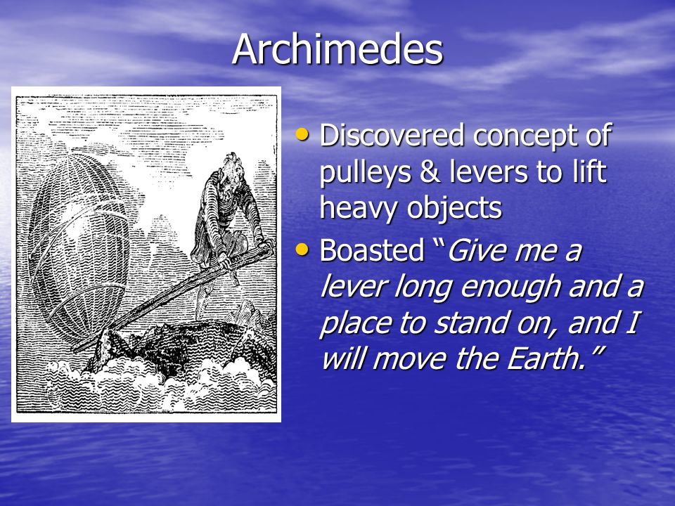 Archimedes Discovered concept of pulleys & levers to lift heavy objects.