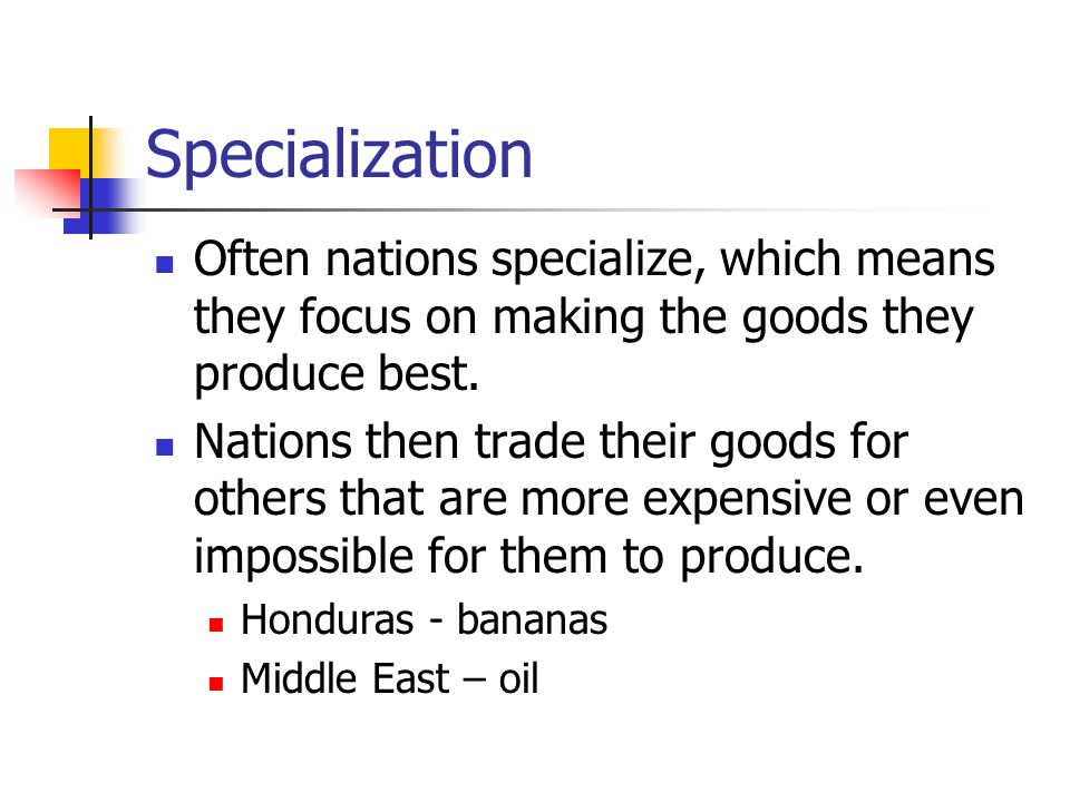 Specialization Often nations specialize, which means they focus on making the goods they produce best.