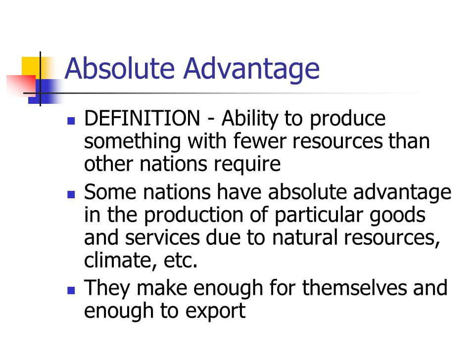 Absolute Advantage DEFINITION - Ability to produce something with fewer resources than other nations require.