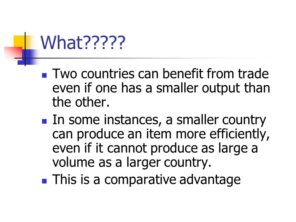 What Two countries can benefit from trade even if one has a smaller output than the other.