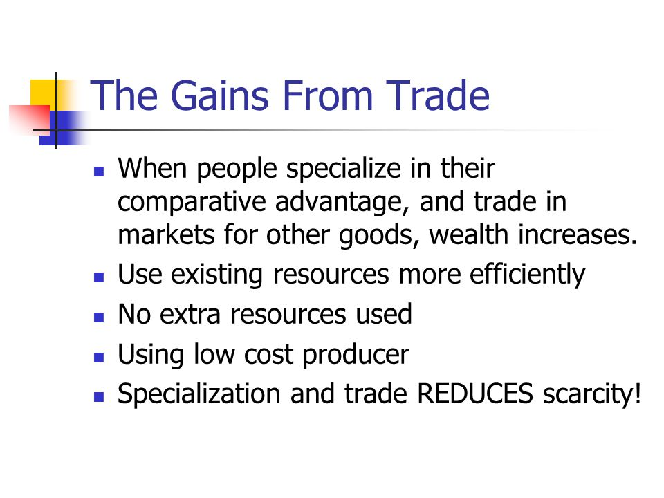 The Gains From Trade When people specialize in their comparative advantage, and trade in markets for other goods, wealth increases.