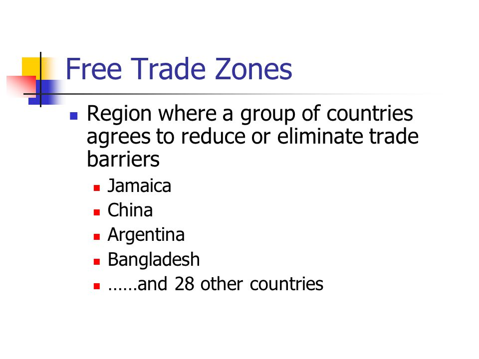 Free Trade Zones Region where a group of countries agrees to reduce or eliminate trade barriers. Jamaica.