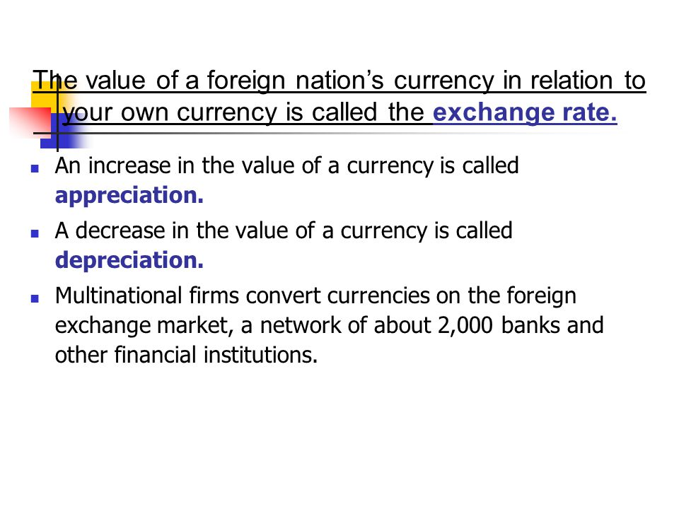The value of a foreign nation's currency in relation to your own currency is called the exchange rate.