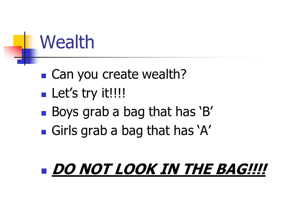 Wealth DO NOT LOOK IN THE BAG!!!! Can you create wealth