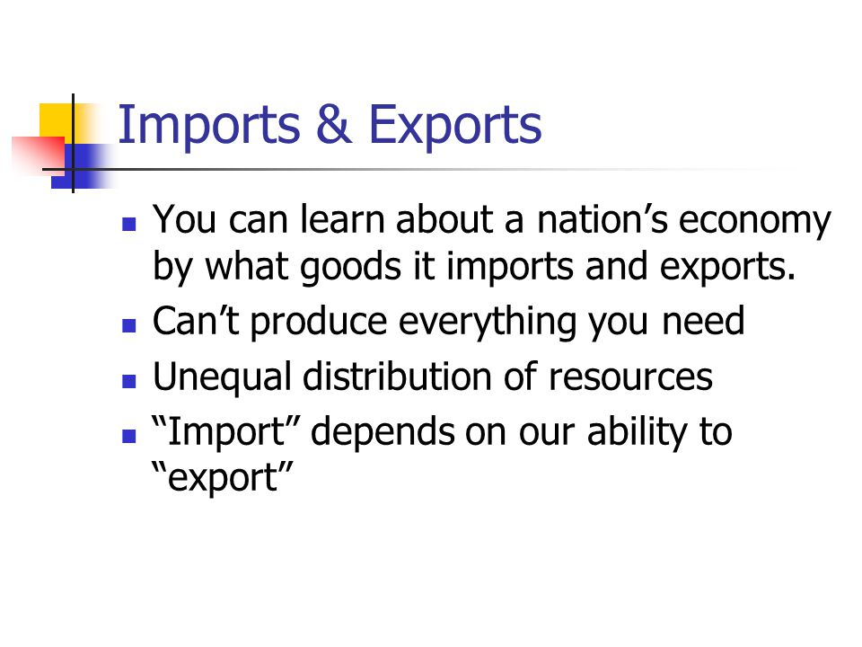 Imports & Exports You can learn about a nation's economy by what goods it imports and exports. Can't produce everything you need.