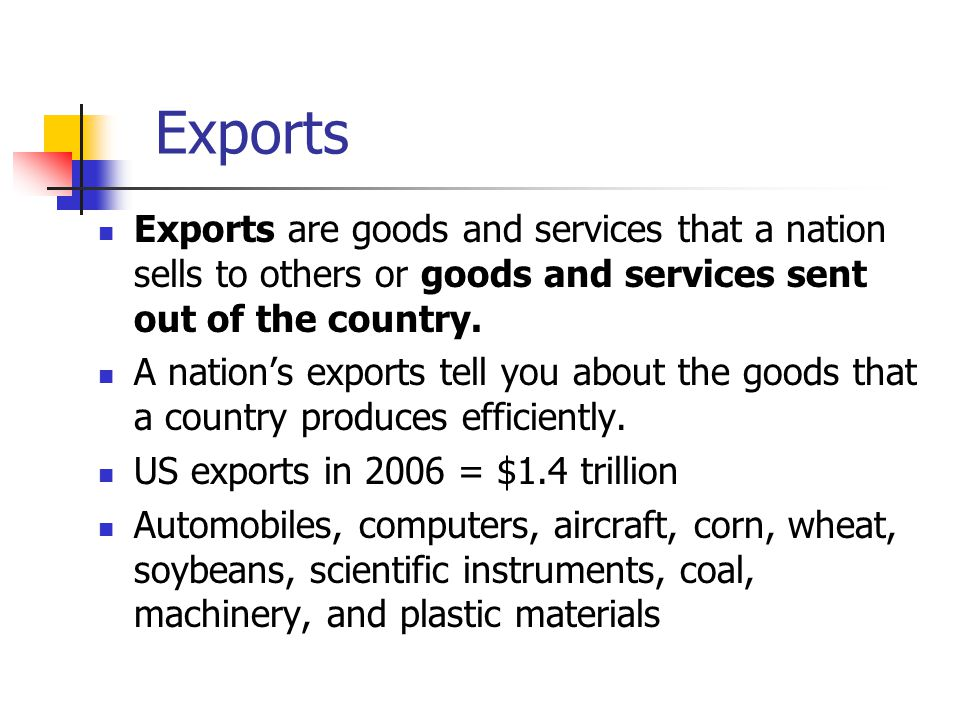 Exports Exports are goods and services that a nation sells to others or goods and services sent out of the country.