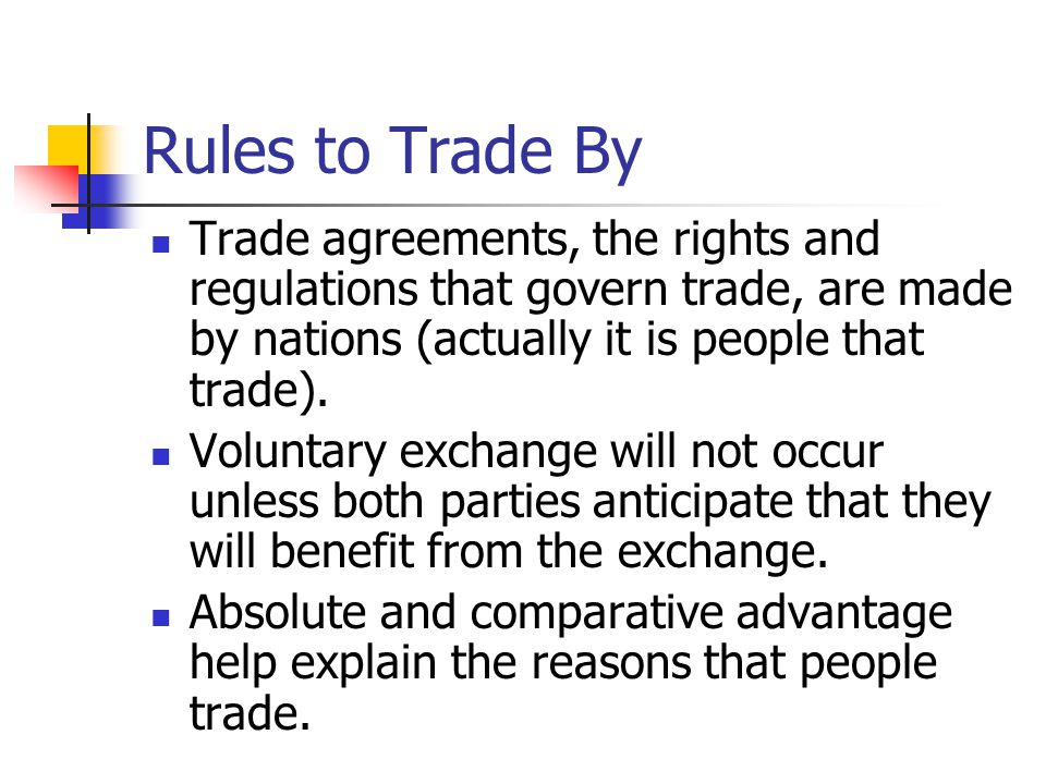 Rules to Trade By Trade agreements, the rights and regulations that govern trade, are made by nations (actually it is people that trade).