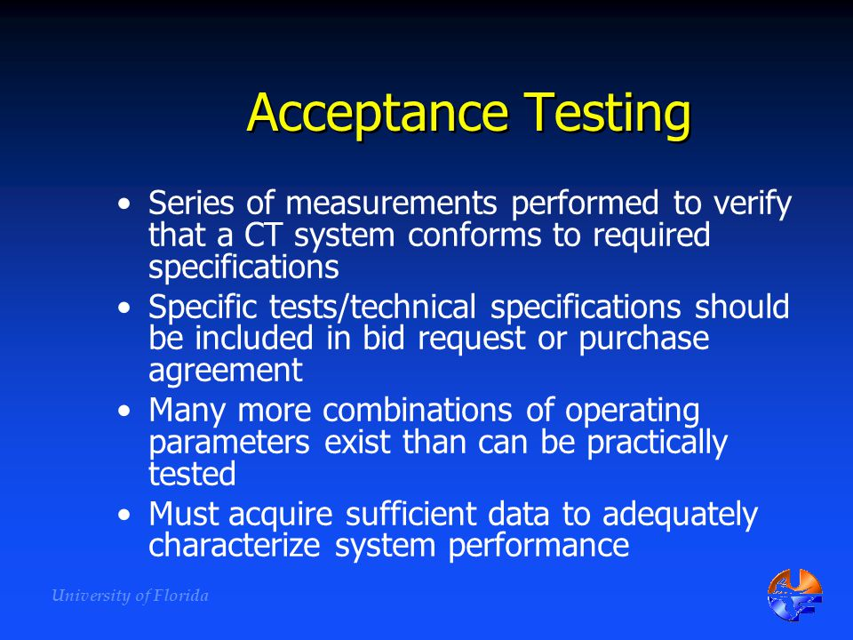 Acceptance Testing Series of measurements performed to verify that a CT system conforms to required specifications.