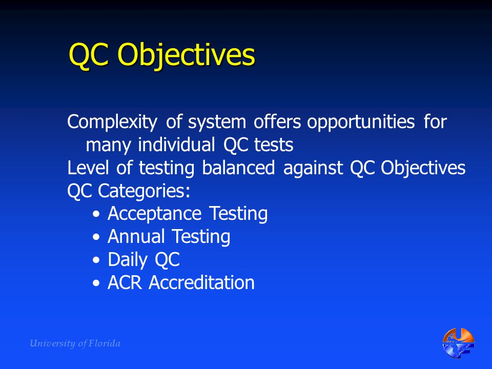 QC Objectives Complexity of system offers opportunities for many individual QC tests. Level of testing balanced against QC Objectives.