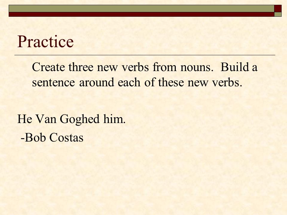 Practice Create three new verbs from nouns. Build a sentence around each of these new verbs. He Van Goghed him.