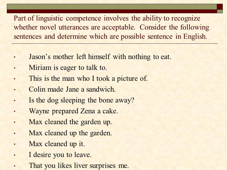 Part of linguistic competence involves the ability to recognize whether novel utterances are acceptable. Consider the following sentences and determine which are possible sentence in English.