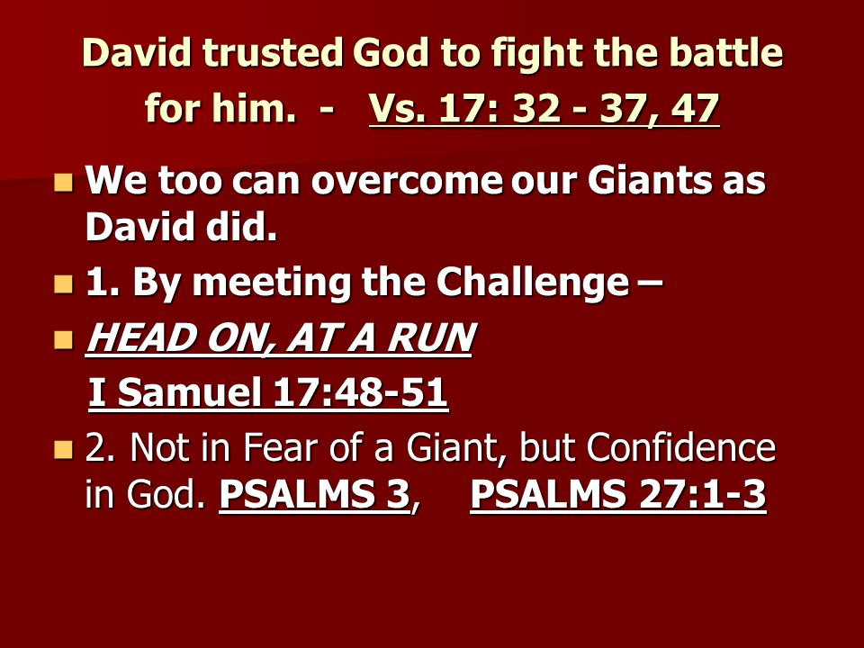 David trusted God to fight the battle for him. - Vs. 17: 32 - 37, 47
