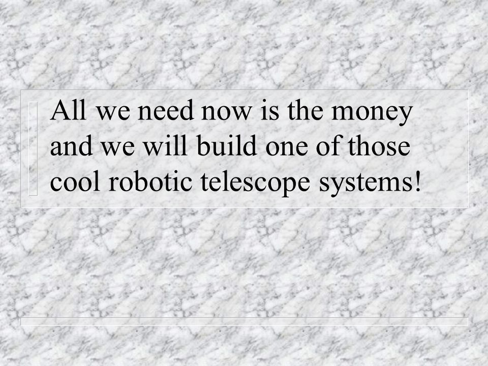 All we need now is the money and we will build one of those cool robotic telescope systems!