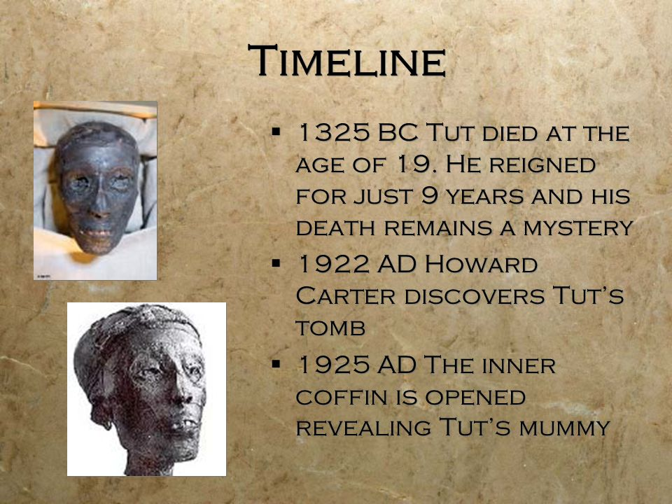 Timeline 1325 BC Tut died at the age of 19. He reigned for just 9 years and his death remains a mystery.