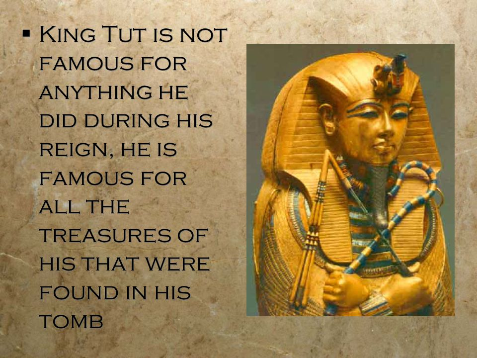 King Tut is not famous for anything he did during his reign, he is famous for all the treasures of his that were found in his tomb
